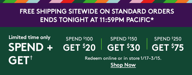 Free shipping sitewide on standard orders ends tonight at 11:59PM Pacific* | Limited time only | Spend + Get† | Spend $100 Get $20 | Spend $150 Get $30 | Spend $250 Get $75 | Redeem online or in store 1/17-3/15. | Shop Now
