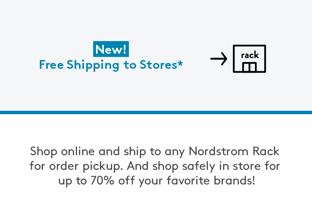 New! Free Shipping to Stores* | Shop online and ship to any Nordstrom Rack for order pickup. And shop safely in store for up to 70% off your favorite brands!