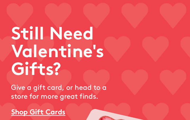 Still Need Valentine's Gifts? Give a gift card, or head to a store for more great finds. | Shop Gift Cards