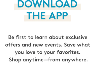 Download the app | Be first to learn about exclusive offers and new events. Save what you love to your favorites. Shop anytime—from anywhere.
