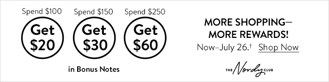 Spend $100 Get $20 | Spend $150 Get $30 | Spend $250 Get $60 | In Bonus Notes | MORE SHOPPING - MORE REWARDS! Now-July 26✝ | Shop Now | The Nordy Club